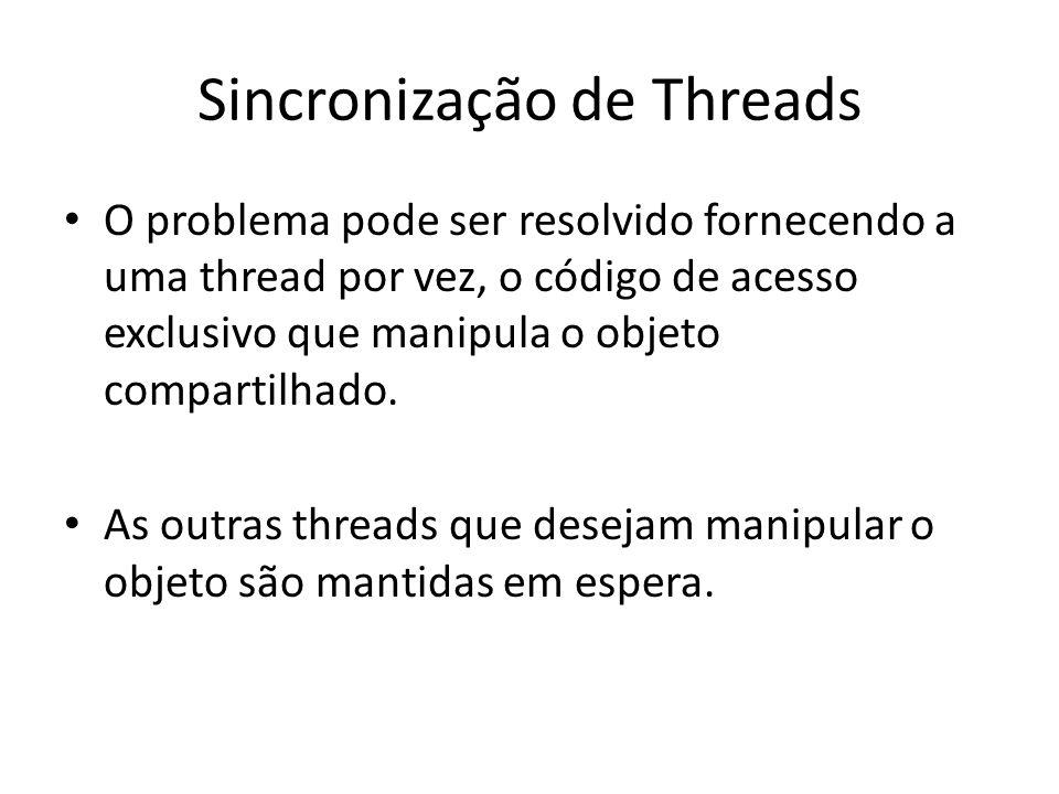 Sincronização de Threads O problema pode ser resolvido fornecendo a uma thread por vez, o código de acesso exclusivo que manipula o objeto compartilha