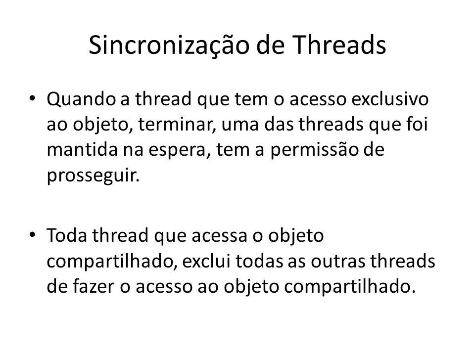 Sincronização de Threads Quando a thread que tem o acesso exclusivo ao objeto, terminar, uma das threads que foi mantida na espera, tem a permissão de