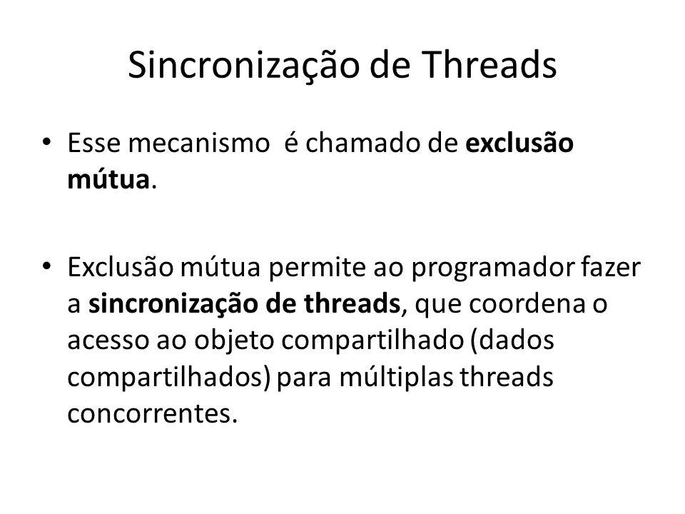 Sincronização de Threads Esse mecanismo é chamado de exclusão mútua. Exclusão mútua permite ao programador fazer a sincronização de threads, que coord