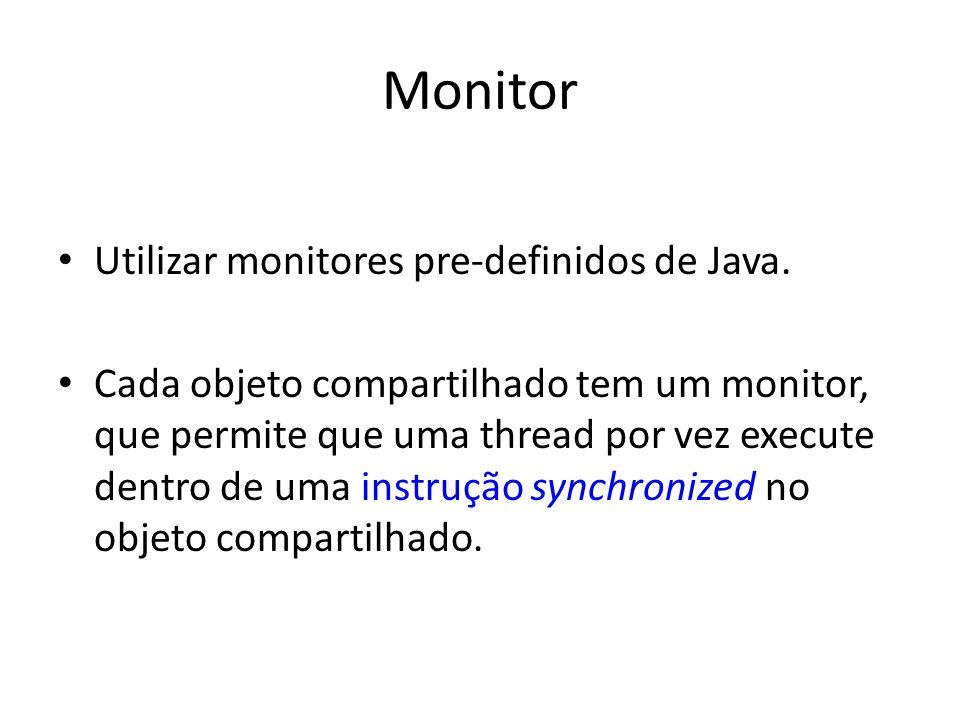 Monitor Utilizar monitores pre-definidos de Java. Cada objeto compartilhado tem um monitor, que permite que uma thread por vez execute dentro de uma i