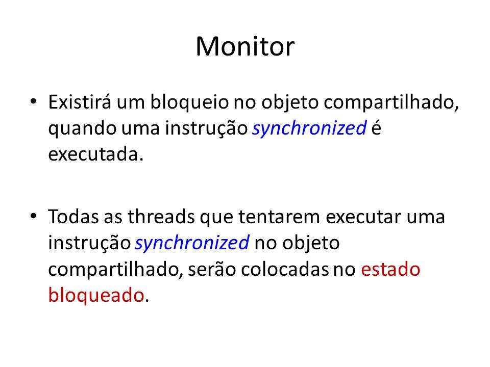 Monitor Existirá um bloqueio no objeto compartilhado, quando uma instrução synchronized é executada. Todas as threads que tentarem executar uma instru