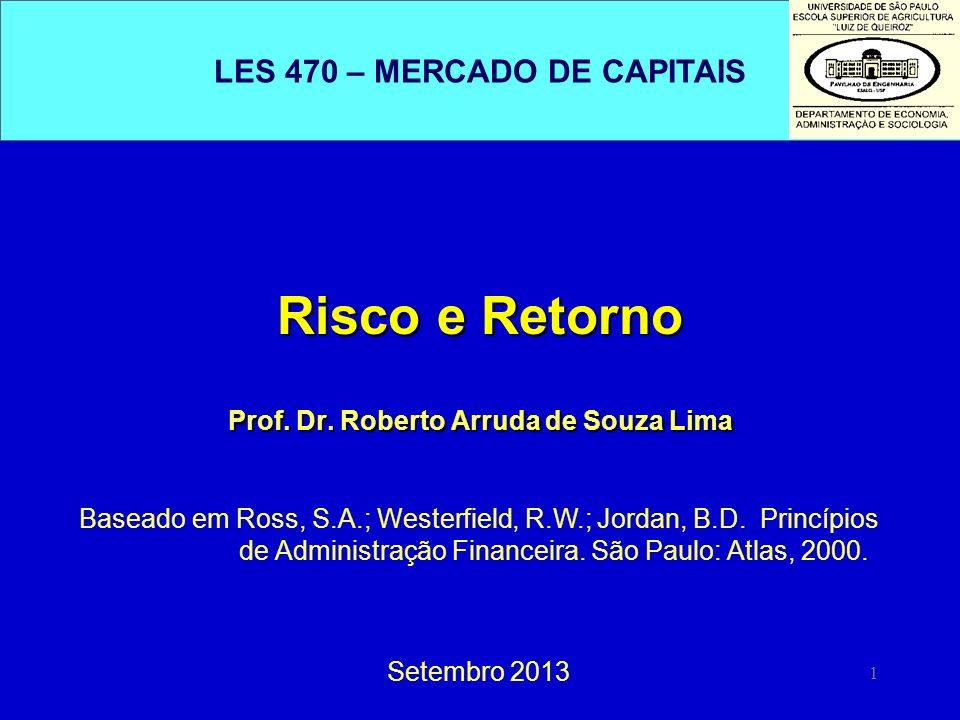 1 Risco e Retorno Prof. Dr. Roberto Arruda de Souza Lima Setembro 2013 Baseado em Ross, S.A.; Westerfield, R.W.; Jordan, B.D. Princípios de Administra