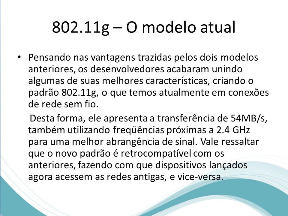 802.11g – O modelo atual Pensando nas vantagens trazidas pelos dois modelos anteriores, os desenvolvedores acabaram unindo algumas de suas melhores ca