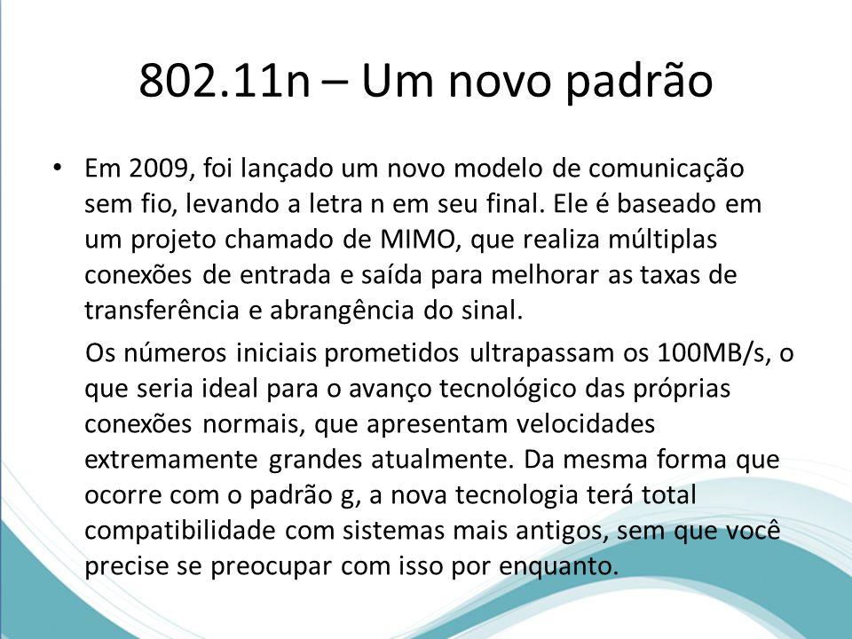 802.11n – Um novo padrão Em 2009, foi lançado um novo modelo de comunicação sem fio, levando a letra n em seu final. Ele é baseado em um projeto chama