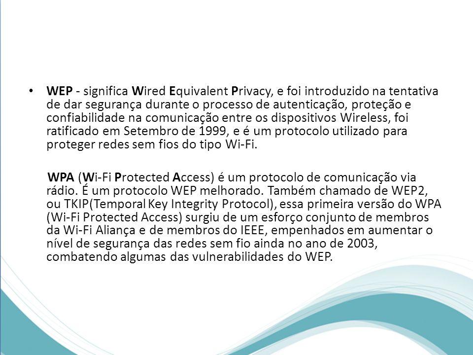 WEP - significa Wired Equivalent Privacy, e foi introduzido na tentativa de dar segurança durante o processo de autenticação, proteção e confiabilidad