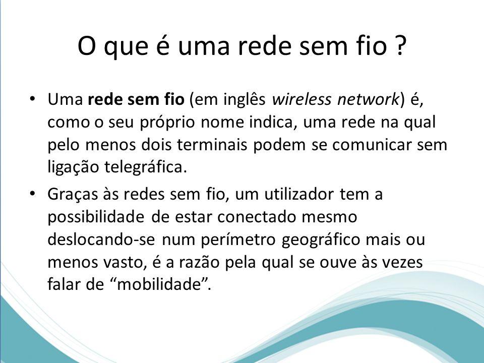 O que é uma rede sem fio ? Uma rede sem fio (em inglês wireless network) é, como o seu próprio nome indica, uma rede na qual pelo menos dois terminais
