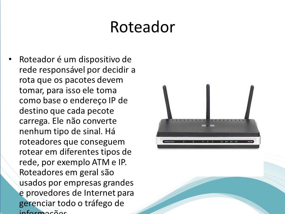 Roteador Roteador é um dispositivo de rede responsável por decidir a rota que os pacotes devem tomar, para isso ele toma como base o endereço IP de de
