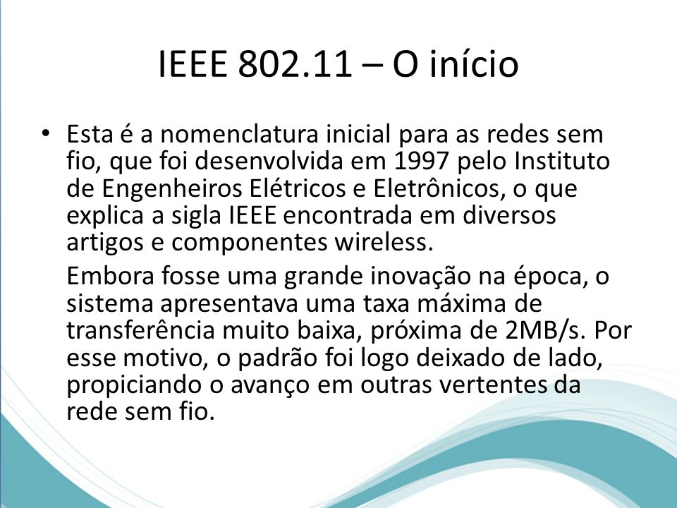 IEEE 802.11 – O início Esta é a nomenclatura inicial para as redes sem fio, que foi desenvolvida em 1997 pelo Instituto de Engenheiros Elétricos e Ele