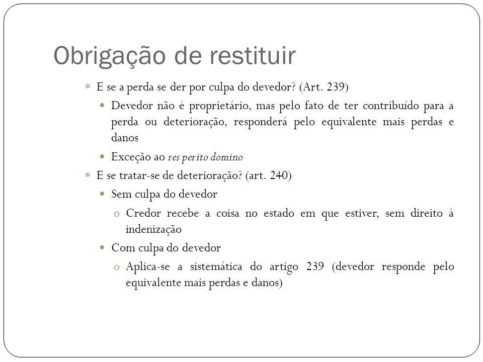 Obrigação de restituir E se a perda se der por culpa do devedor? (Art. 239) Devedor não é proprietário, mas pelo fato de ter contribuído para a perda