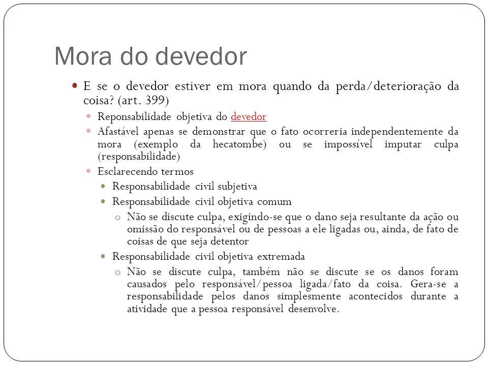 Mora do devedor E se o devedor estiver em mora quando da perda/deterioração da coisa? (art. 399) Reponsabilidade objetiva do devedor Afastável apenas