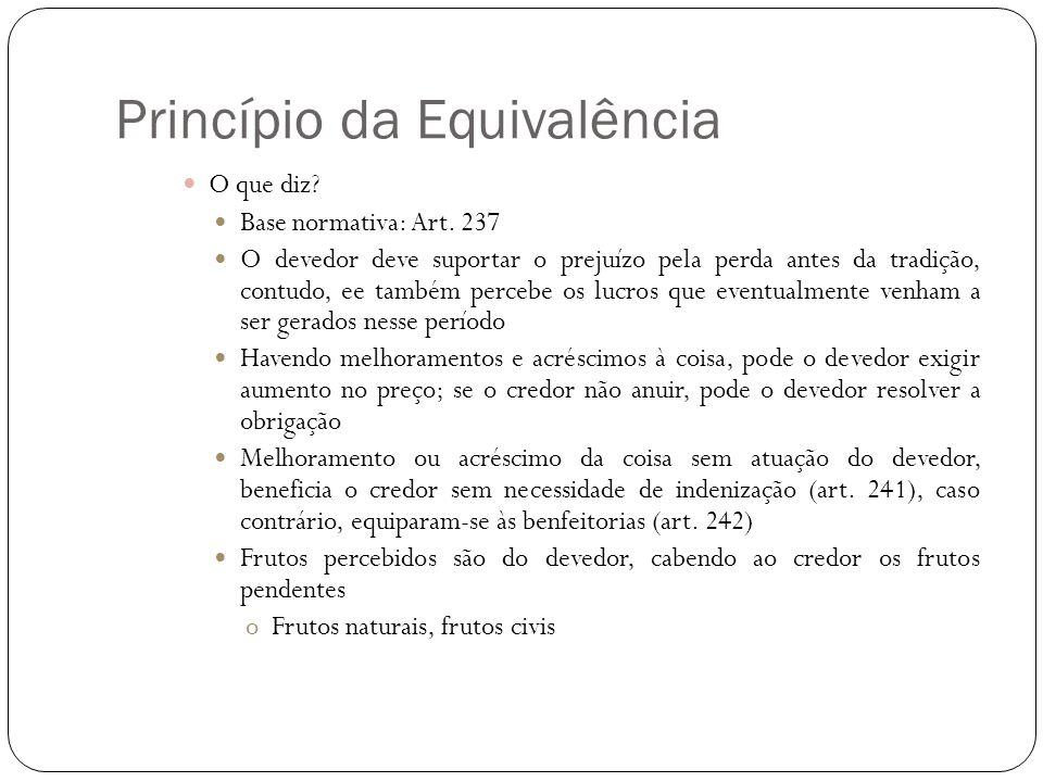 Princípio da Equivalência O que diz? Base normativa: Art. 237 O devedor deve suportar o prejuízo pela perda antes da tradição, contudo, ee também perc