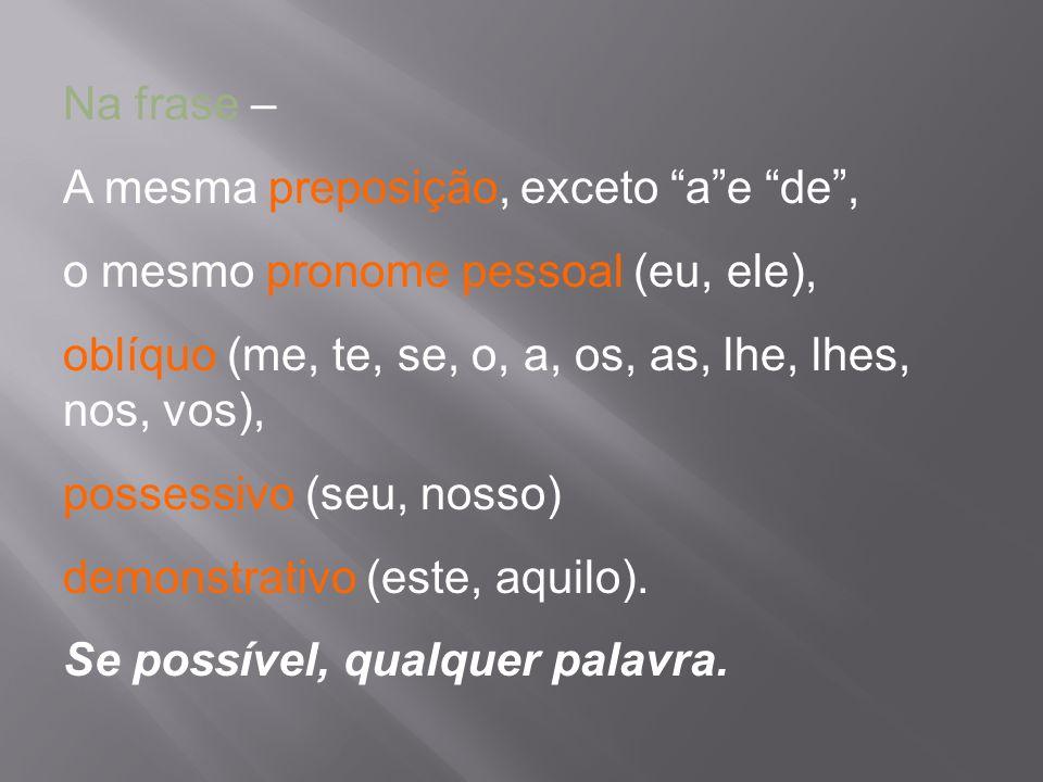 Na frase – A mesma preposição, exceto ae de, o mesmo pronome pessoal (eu, ele), oblíquo (me, te, se, o, a, os, as, lhe, lhes, nos, vos), possessivo (s
