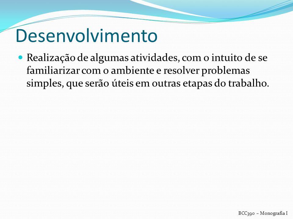Desenvolvimento Realização de algumas atividades, com o intuito de se familiarizar com o ambiente e resolver problemas simples, que serão úteis em out