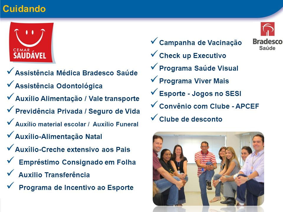 Trabalhando sem parar 9 Cuidando Assistência Médica Bradesco Saúde Assistência Odontológica Auxílio Alimentação / Vale transporte Previdência Privada