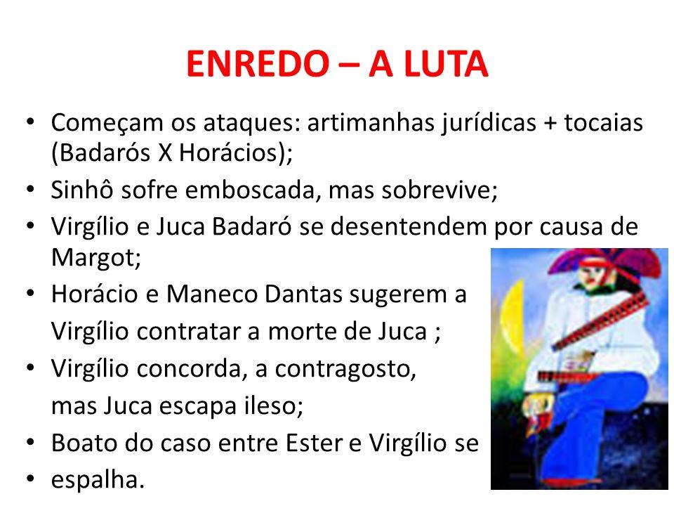 ENREDO – A LUTA Começam os ataques: artimanhas jurídicas + tocaias (Badarós X Horácios); Sinhô sofre emboscada, mas sobrevive; Virgílio e Juca Badaró