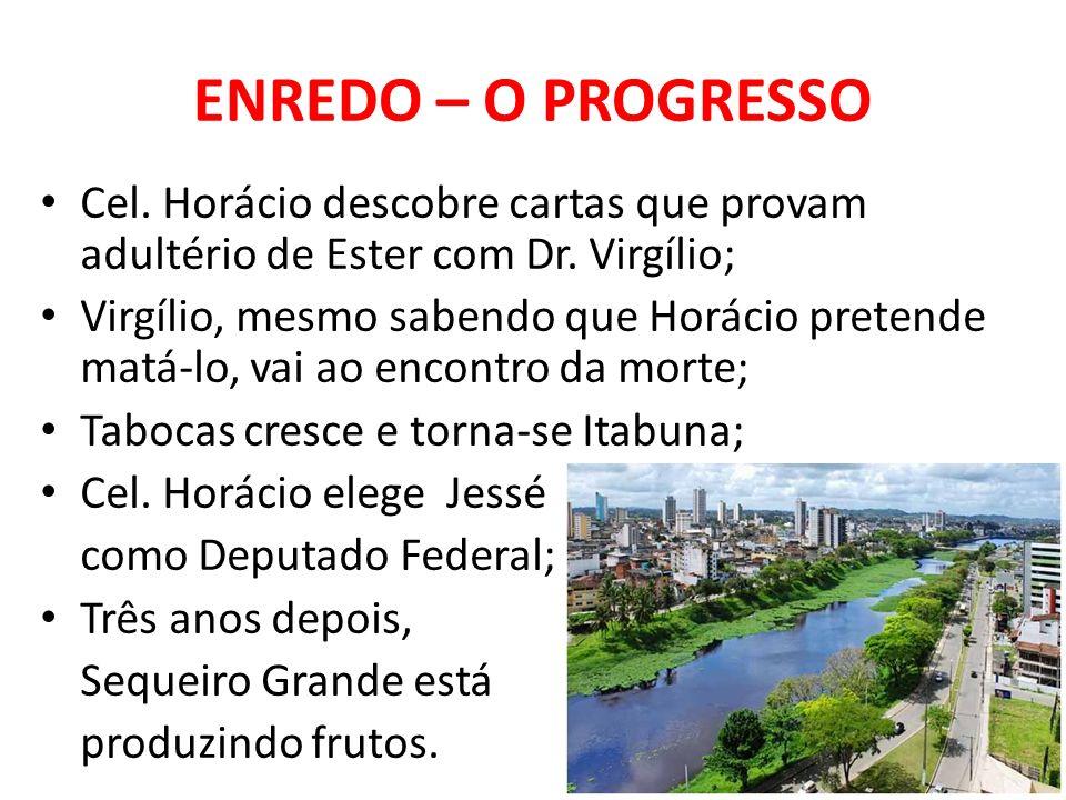 ENREDO – O PROGRESSO Cel. Horácio descobre cartas que provam adultério de Ester com Dr. Virgílio; Virgílio, mesmo sabendo que Horácio pretende matá-lo