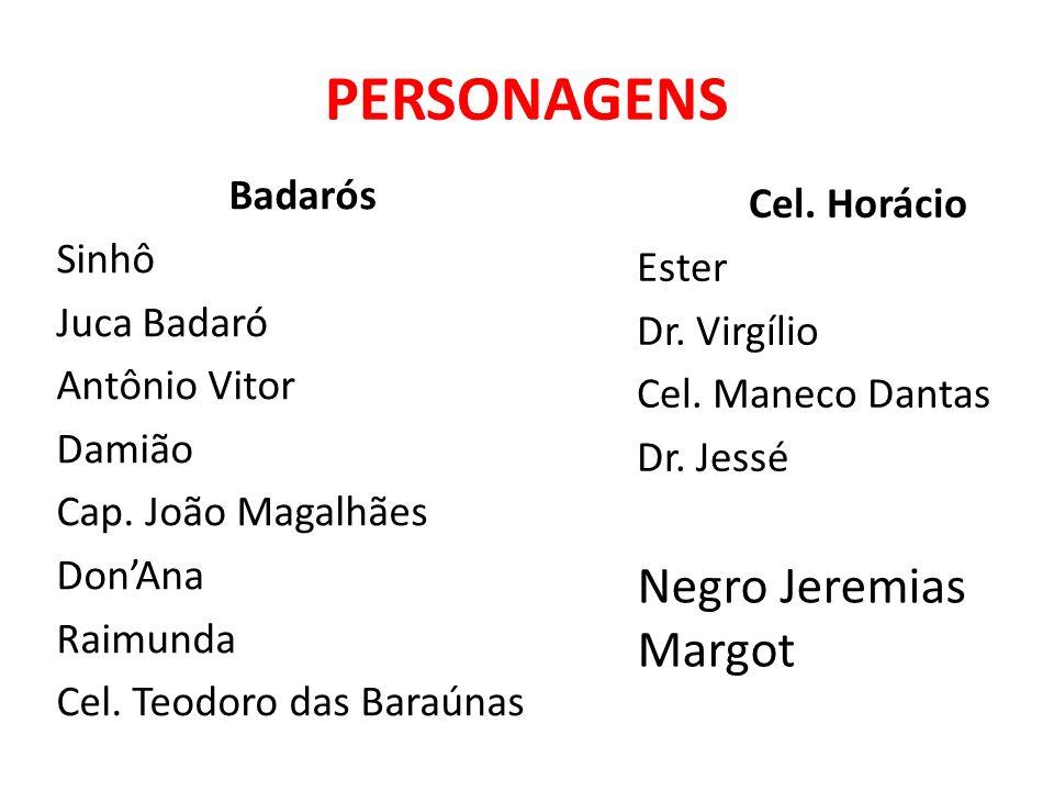 PERSONAGENS Badarós Sinhô Juca Badaró Antônio Vitor Damião Cap. João Magalhães DonAna Raimunda Cel. Teodoro das Baraúnas Cel. Horácio Ester Dr. Virgíl