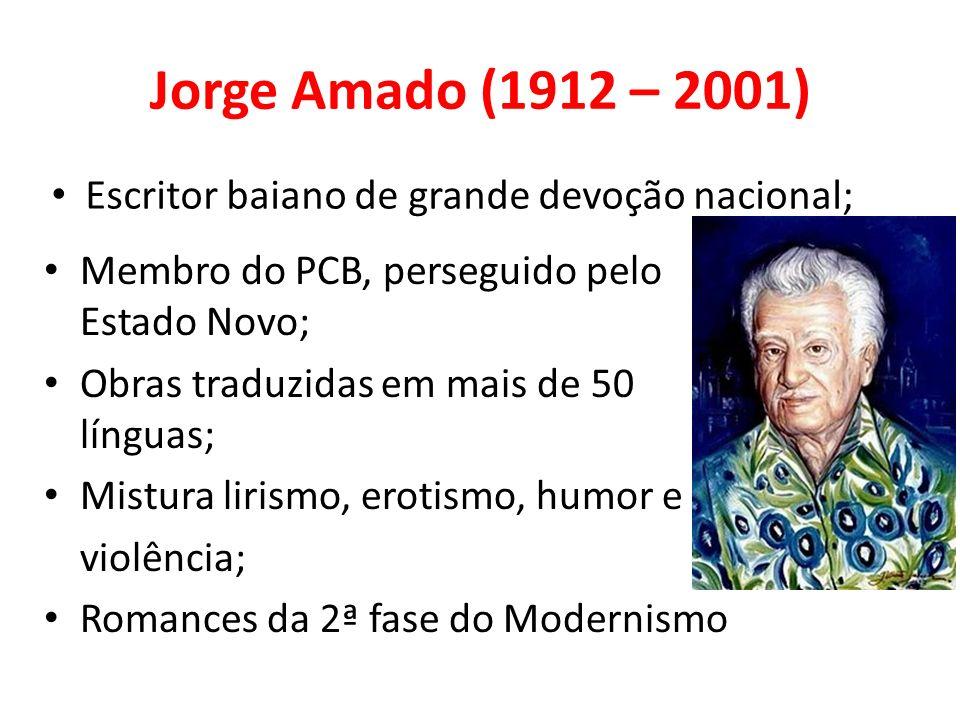 Jorge Amado (1912 – 2001) Membro do PCB, perseguido pelo Estado Novo; Obras traduzidas em mais de 50 línguas; Mistura lirismo, erotismo, humor e violê