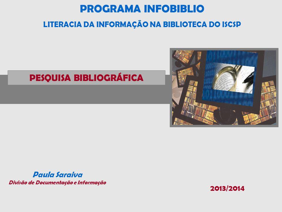 PROGRAMA INFOBIBLIO LITERACIA DA INFORMAÇÃO NA BIBLIOTECA DO ISCSP Paula Saraiva Divisão de Documentação e Informação PESQUISA BIBLIOGRÁFICA 2013/2014
