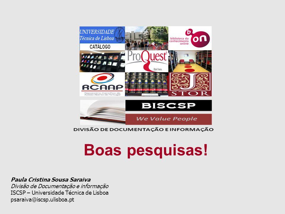 Paula Cristina Sousa Saraiva Divisão de Documentação e informação ISCSP – Universidade Técnica de Lisboa psaraiva@iscsp.ulisboa.pt Boas pesquisas!