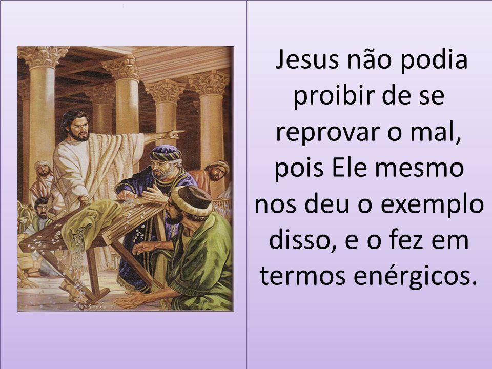 Jesus não podia proibir de se reprovar o mal, pois Ele mesmo nos deu o exemplo disso, e o fez em termos enérgicos. i i