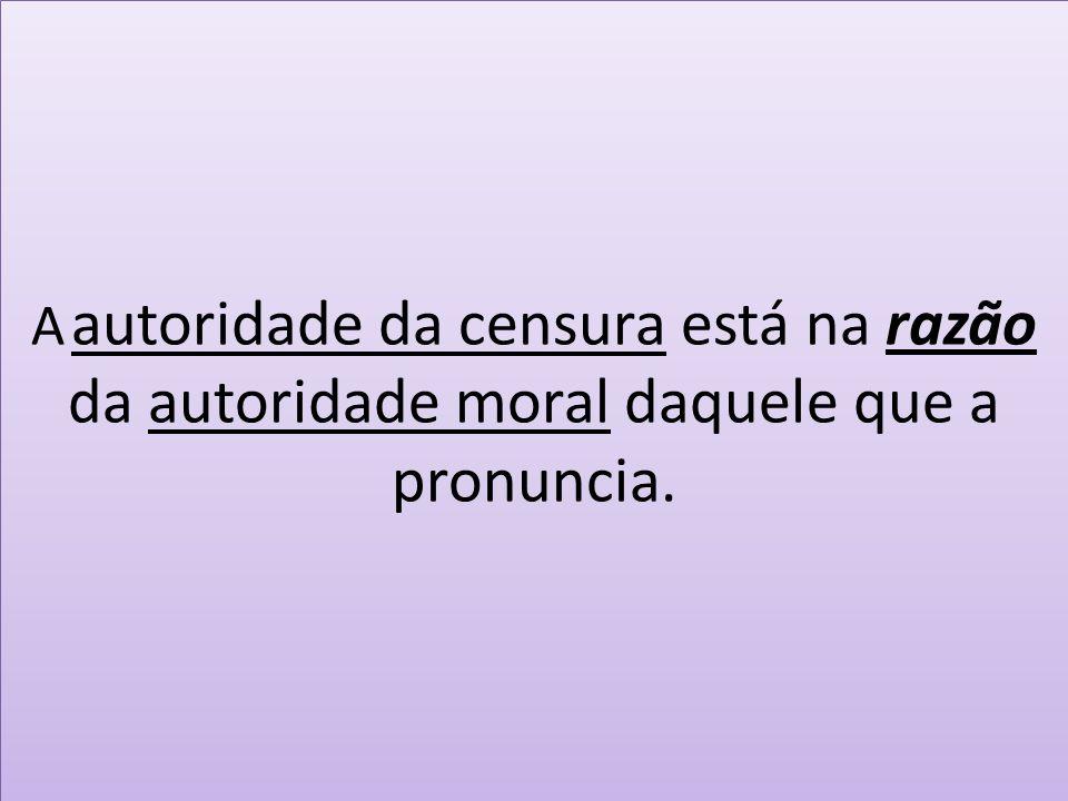 A autoridade da censura está na razão da autoridade moral daquele que a pronuncia.