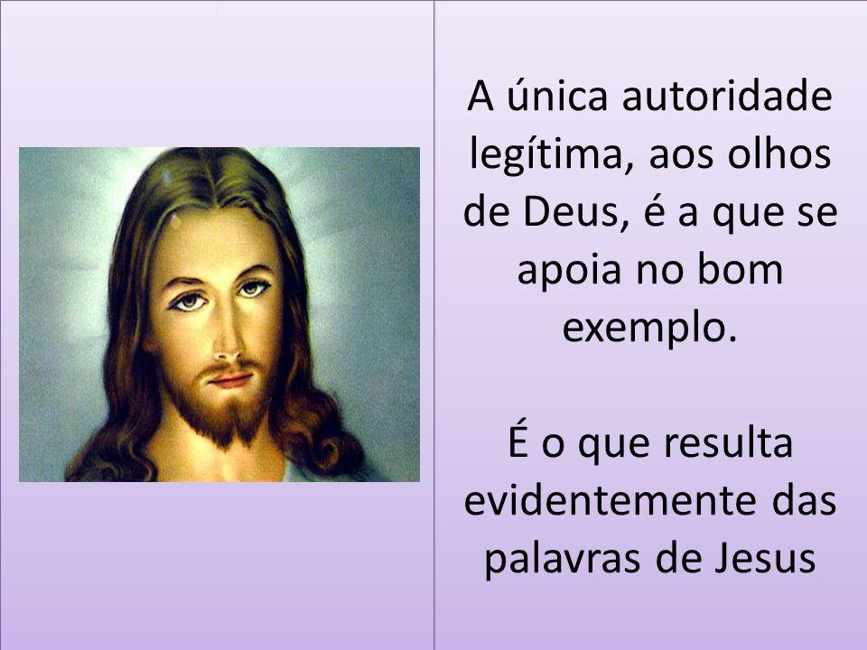 A única autoridade legítima, aos olhos de Deus, é a que se apoia no bom exemplo. É o que resulta evidentemente das palavras de Jesus i i
