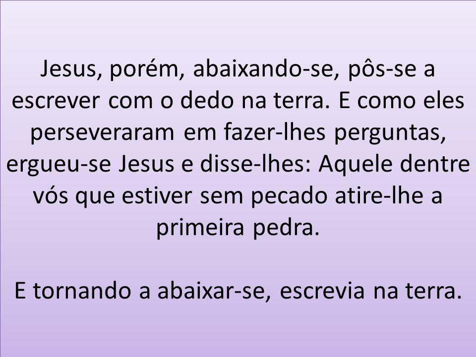 Jesus, porém, abaixando-se, pôs-se a escrever com o dedo na terra. E como eles perseveraram em fazer-lhes perguntas, ergueu-se Jesus e disse-lhes: Aqu