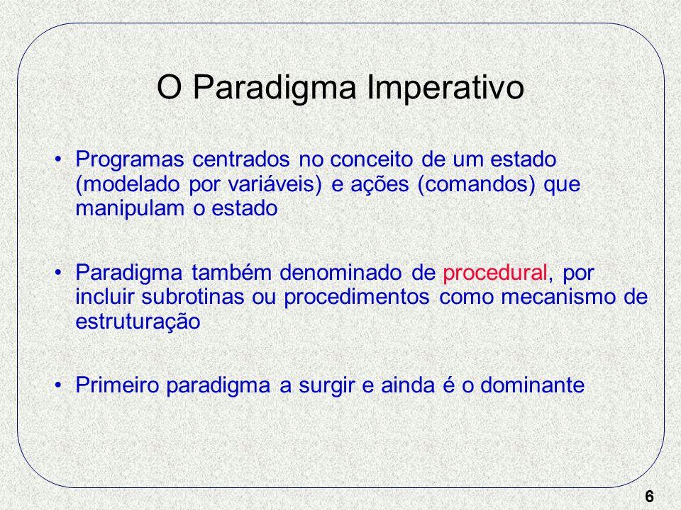 6 O Paradigma Imperativo Programas centrados no conceito de um estado (modelado por variáveis) e ações (comandos) que manipulam o estado Paradigma tam
