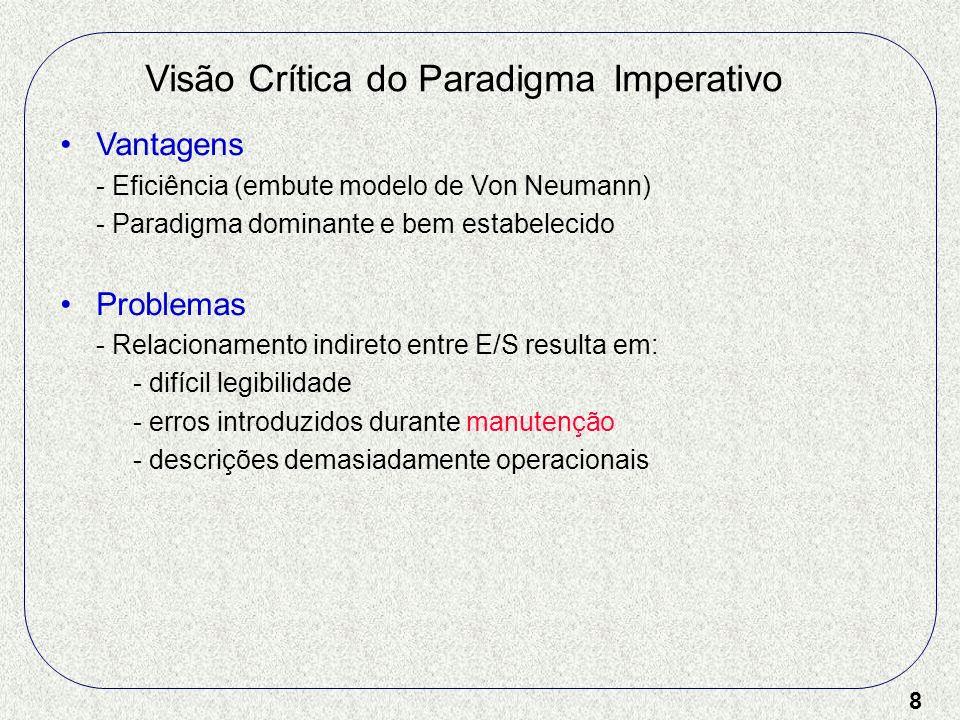 8 Visão Crítica do Paradigma Imperativo Vantagens - Eficiência (embute modelo de Von Neumann) - Paradigma dominante e bem estabelecido Problemas - Rel