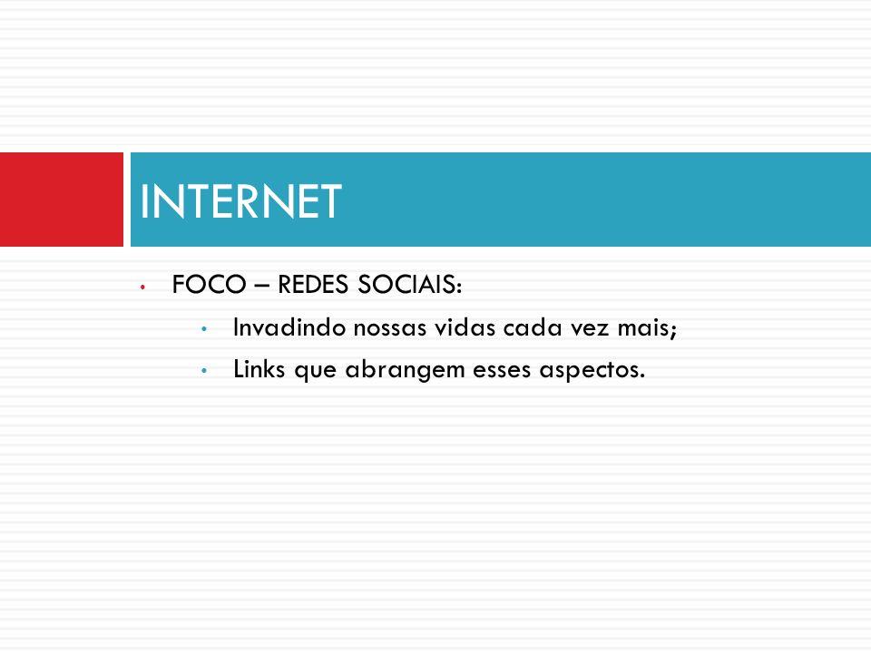FOCO – REDES SOCIAIS: Invadindo nossas vidas cada vez mais; Links que abrangem esses aspectos. INTERNET