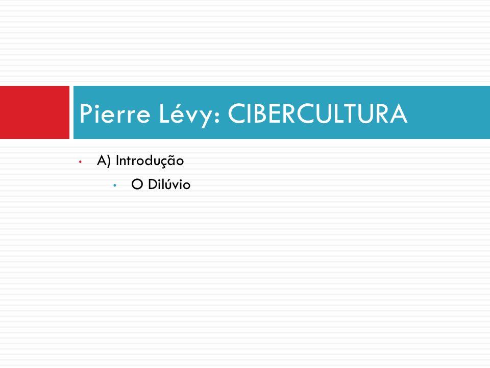 A) Introdução O Dilúvio Pierre Lévy: CIBERCULTURA