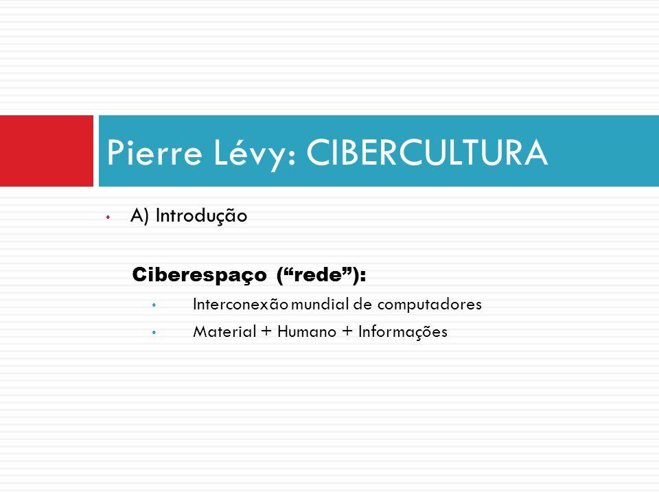 A) Introdução Ciberespaço (rede): Interconexão mundial de computadores Material + Humano + Informações Pierre Lévy: CIBERCULTURA