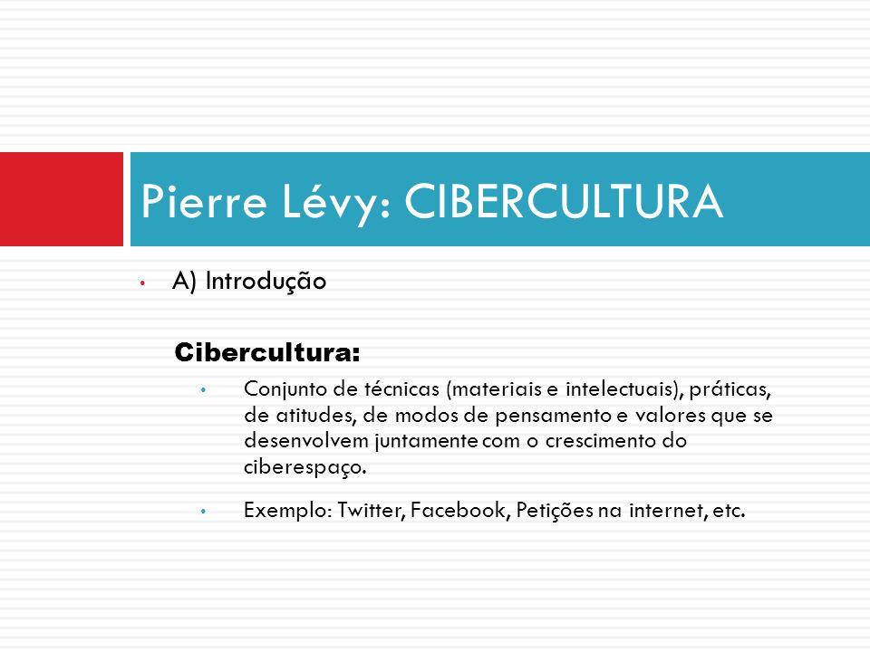 A) Introdução Cibercultura: Conjunto de técnicas (materiais e intelectuais), práticas, de atitudes, de modos de pensamento e valores que se desenvolve