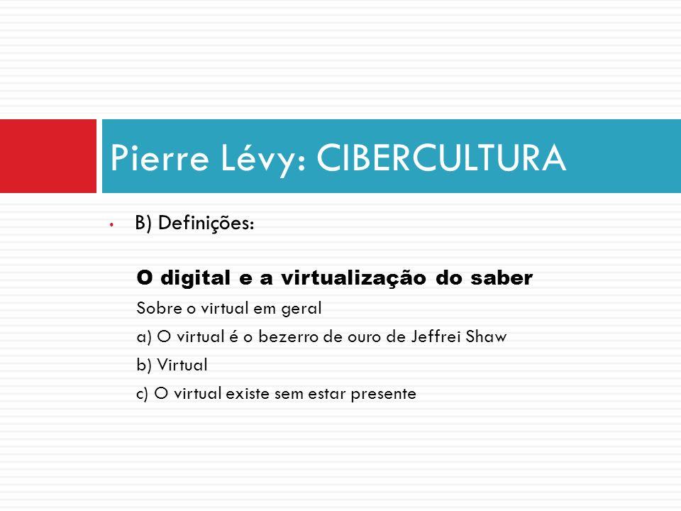 B) Definições: O digital e a virtualização do saber Sobre o virtual em geral a) O virtual é o bezerro de ouro de Jeffrei Shaw b) Virtual c) O virtual