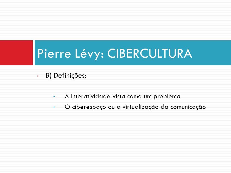 B) Definições: A interatividade vista como um problema O ciberespaço ou a virtualização da comunicação Pierre Lévy: CIBERCULTURA