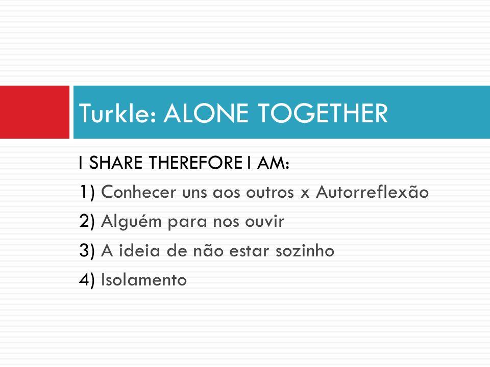 I SHARE THEREFORE I AM: 1) Conhecer uns aos outros x Autorreflexão 2) Alguém para nos ouvir 3) A ideia de não estar sozinho 4) Isolamento Turkle: ALON