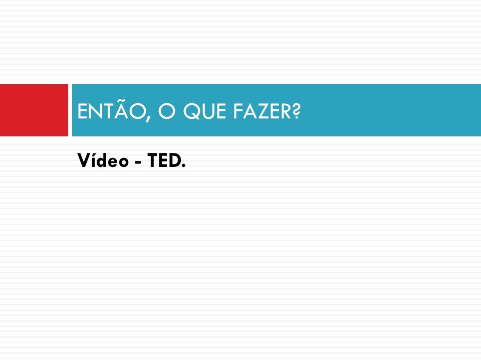 Vídeo - TED. ENTÃO, O QUE FAZER?