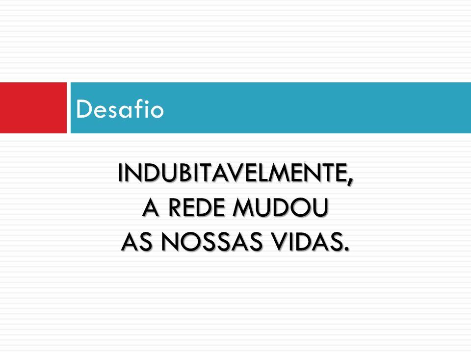 INDUBITAVELMENTE, A REDE MUDOU AS NOSSAS VIDAS.