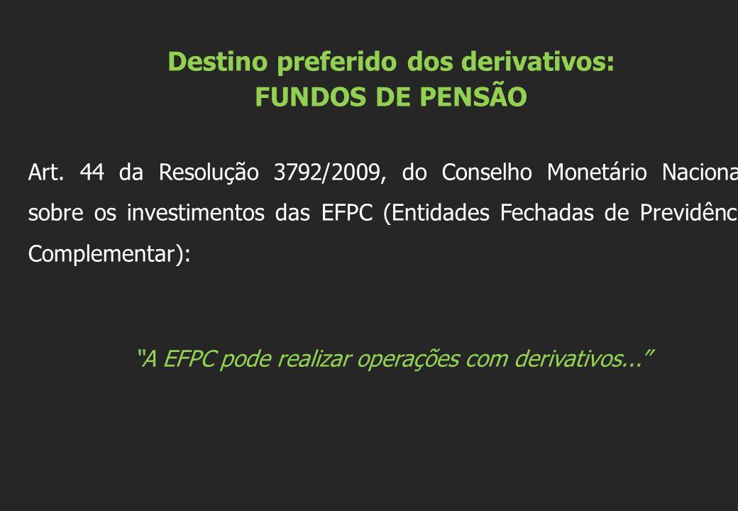 Destino preferido dos derivativos: FUNDOS DE PENSÃO Art. 44 da Resolução 3792/2009, do Conselho Monetário Nacional, sobre os investimentos das EFPC (E