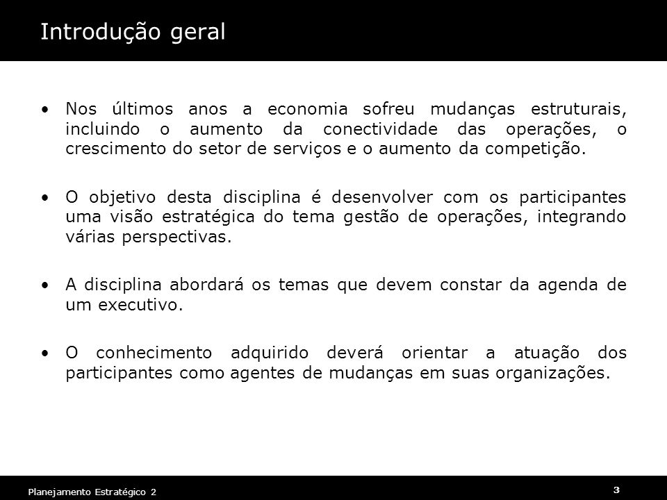 Planejamento Estratégico 2 3 Introdução geral Nos últimos anos a economia sofreu mudanças estruturais, incluindo o aumento da conectividade das operações, o crescimento do setor de serviços e o aumento da competição.