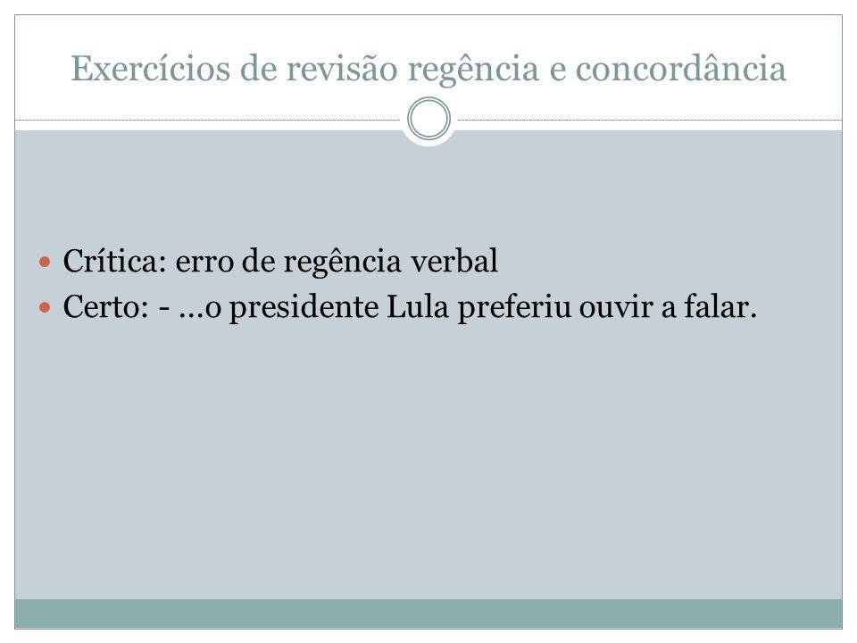 Exercícios de revisão regência e concordância Crítica: erro de regência verbal Certo: -...o presidente Lula preferiu ouvir a falar.