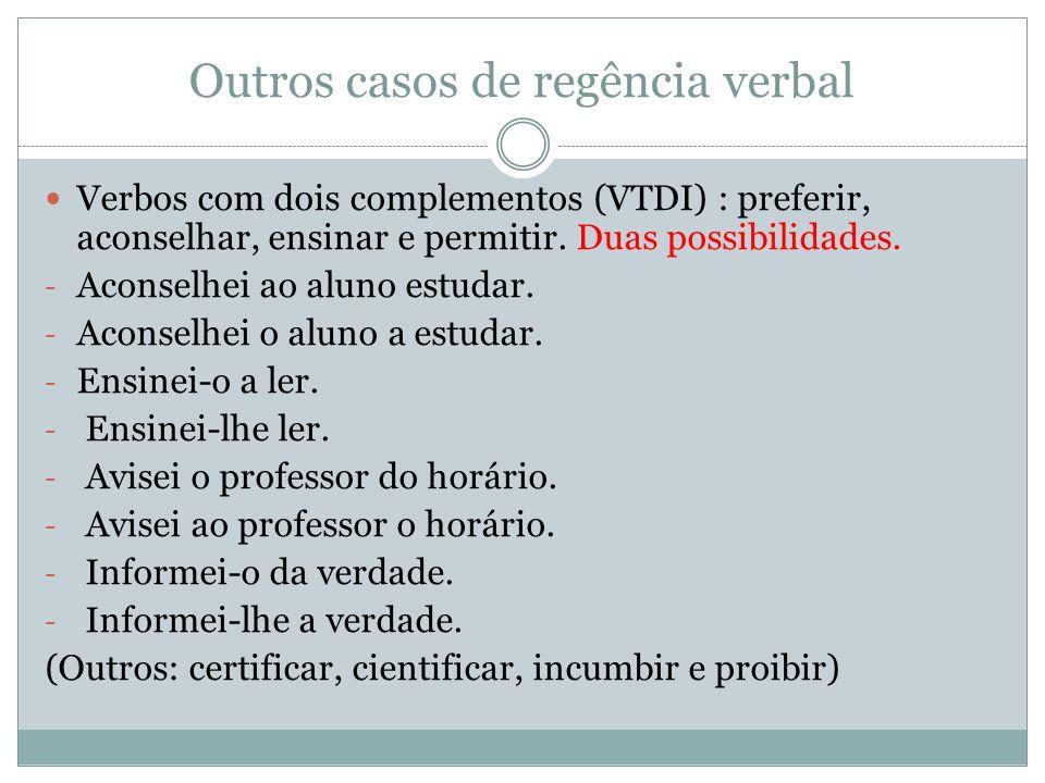 Outros casos de regência verbal Verbos com dois complementos (VTDI) : preferir, aconselhar, ensinar e permitir. Duas possibilidades. - Aconselhei ao a