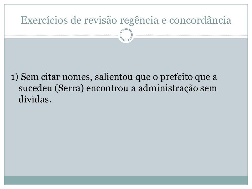 Exercícios de revisão regência e concordância 1) Sem citar nomes, salientou que o prefeito que a sucedeu (Serra) encontrou a administração sem dívidas
