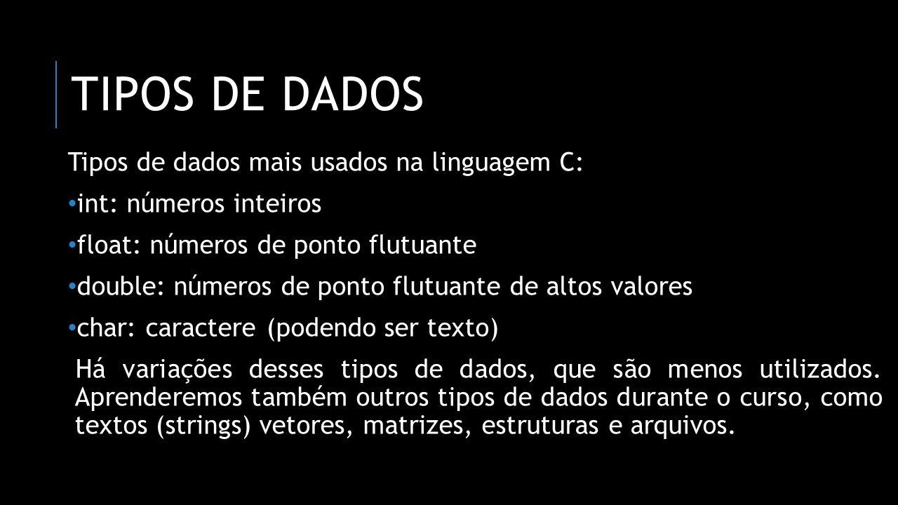 TIPOS DE DADOS Conjunto de valores int[-32768 a 32767] float [–3,4 × 10 38 a –3,4 × 10 -38 ] [3,4 × 10 -38 a 3,4 × 10 38 ] double [–1,7 × 10 308 a –1,7 × 10 -308 ] [1,7 × 10 -308 a 1,7 × 10 308 ] char[-128 a 127] ou um caractere da tabela ASCII