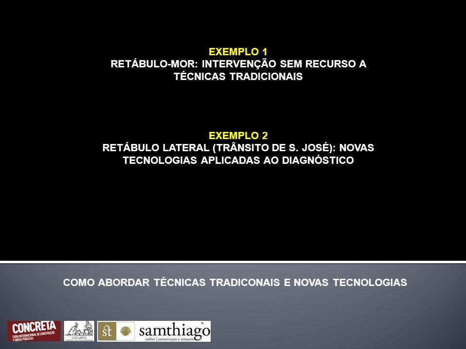 EXEMPLO 1 RETÁBULO-MOR: INTERVENÇÃO SEM RECURSO A TÉCNICAS TRADICIONAIS COMO ABORDAR TÉCNICAS TRADICONAIS E NOVAS TECNOLOGIAS EXEMPLO 2 RETÁBULO LATER
