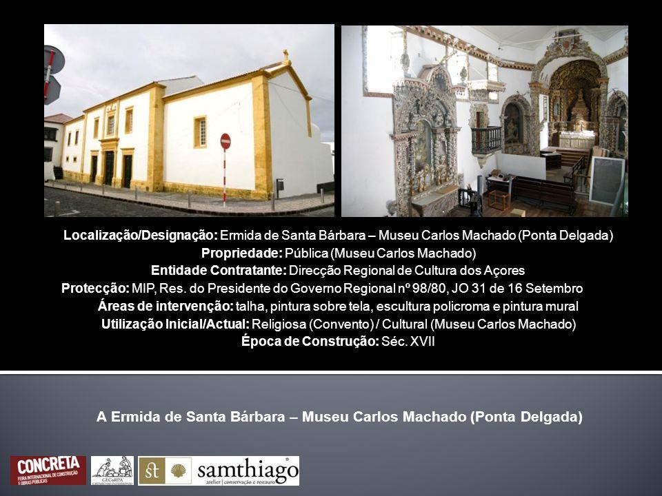 Localização/Designação: Ermida de Santa Bárbara – Museu Carlos Machado (Ponta Delgada) Propriedade: Pública (Museu Carlos Machado) Entidade Contratant