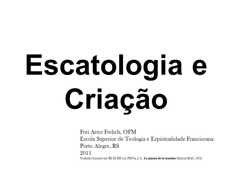 Escatologia e Criação Frei Arno Frelich, OFM Escola Superior de Teologia e Espiritualidade Franciscana Porto Alegre, RS 2011 Trabalho baseado em RUIZ DE LA PEÑA, J.