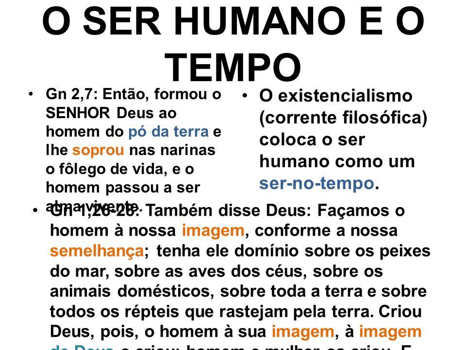 O SER HUMANO E O TEMPO Gn 2,7: Então, formou o SENHOR Deus ao homem do pó da terra e lhe soprou nas narinas o fôlego de vida, e o homem passou a ser alma vivente.