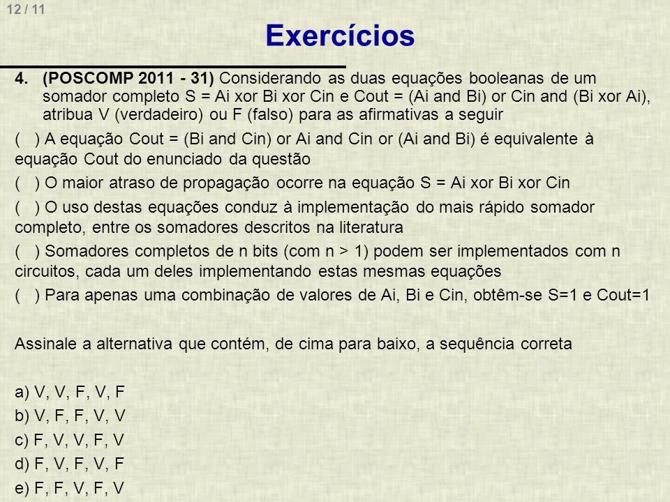 12 / 11 Exercícios 4.(POSCOMP 2011 - 31) Considerando as duas equações booleanas de um somador completo S = Ai xor Bi xor Cin e Cout = (Ai and Bi) or